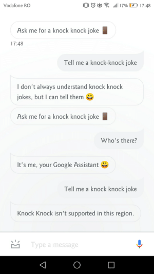Oh, seems totally legit: 17% 17:48  Vodafone RO  Ask me for a knock knock joke  17:48  Tell me a knock-knock joke  I don't always understand knock knock  jokes, but I can tell them  Ask me for a knock knock joke  Who's there?  It's me, your Google Assistant  Tell me a knock knock joke  Knock Knock isn't supported in this region.  Type a message Oh, seems totally legit