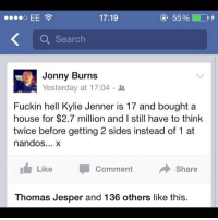 So true... theladbible: 17:19  Search  Jonny Burns  Yesterday at 17:04  Fuckin hell Kylie Jenner is 17 and bought a  house for $2.7 million and I still have to think  twice before getting 2 sides instead of 1 at  nandos  x  Share  Like  Comment  Thomas Jesper and 136 others like this. So true... theladbible