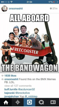 #LOLWEED: 17%  21:54  onsomeshit  37m  ALL ABOARD  FREECOOSTER  THE BANDWAGON  1838 likes  a onsomeshit Found this on the BMX Memes  FB. LOL.  view all 127 comments  buff turntle @acduncan32  kajewski @brockolive  ionaiahchan Yup robbiep  a #LOLWEED