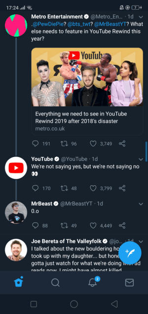 :): 17:24 .l  Metro Entertainment O @Metro_En... · 1d v  .@PewDiePie? @bts_twt? @MrBeastYT? What  else needs to feature in YouTube Rewind this  year?  YouTub  PAUL  Everything we need to see in YouTube  Rewind 2019 after 2018's disaster  metro.co.uk  27 96  3,749  191  YouTube O @YouTube · 1d  O We're not saying yes, but we're not saying no  00  27 48  ♡ 3,799  170  MrBeast O @MrBeastYT · 1d  0.0  27 49  88  4,449  Joe Bereta of The Valleyfolk O @jo.. 1d  I talked about the new bouldering ho'  took up with my daughter... but hone  gotta just watch for what we're doing w. ad  reads now Imiaht have almost killed :)