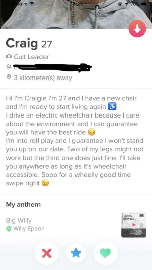 Wheels up!: 17:25  amysim  70%  Craig 27  Cult Leader  3 kilometer(s) away  Hi I'm Craigie I'm 27 and I have a new chair  and I'm ready to start living again &  I drive an electric wheelchair because I care  about the environment and I can guarantee  you will have the best ride  I'm into roll play and I guarantee I won't stand  you up on our date. Two of my legs might not  work but the third one does just fine. I'll take  you anywhere as long as it's wheelchair  accessible. So00 for a wheelly good time  swipe right  My anthem  harvest  Big Willy  II  Willy Epson Wheels up!
