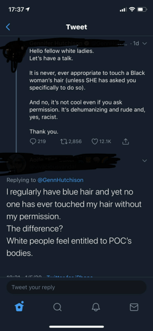 """Touching POC's hair is apparently racist because white people feel entitled to their bodies: 17:37 1  Tweet  Gennifer Hutchison  O @GennHu. . 1d v  Hello fellow white ladies.  Let's have a talk.  It is never, ever appropriate to touch a Black  woman's hair (unless SHE has asked you  specifically to do so).  And no, it's not cool even if you ask  permission. It's dehumanizing and rude and,  yes, racist.  Thank you.  Q 219  27 2,856  12.1K  Aoife""""Fel""""l  @vivaciousvandal  Replying to @GennHutchison  I regularly have blue hair and yet no  one has ever touched my hair without  my permission.  The difference?  White people feel entitled to POC's  bodies.  for :D  10:01  Tuitta  hane  Tweet your reply  Σ  <] Touching POC's hair is apparently racist because white people feel entitled to their bodies"""
