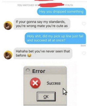 Task failed successfully: 17/6/19  YOU MATCHED WIT  Hey you dropped something  If your gonna say my standards,  you're wrong mate you're cute as  Holy shit, did my pick up line just fail  and succeed all at once?  Sent  Hahaha bet you've never seen that  before  OError  Success  OK Task failed successfully