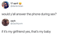 Phone, Sex, and Girlfriend: 17 aprile  @dankristan  would y'all answer the phone during sex?  zach  @Zachtyvm  if it's my girlfriend yes, that's my baby