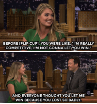 """<p><a href=""""https://www.youtube.com/watch?v=azHnWgtyR8s&amp;list=UU8-Th83bH_thdKZDJCrn88g&amp;index=2"""" target=""""_blank"""">Kate Upton talks smack about her Flip Cup championship against Jimmy.</a></p>: 17  BEFORE [FLIP CUP], YOU WERE LIKE, I'M REALLY  COMPETITIVE; I'M NOT GONNA LETYOU WIN.""""   FALLONTONIGHT  AND EVERYONE THOUGHTYOU LET ME  WIN BECAUSE YOU LOST SO BADLY <p><a href=""""https://www.youtube.com/watch?v=azHnWgtyR8s&amp;list=UU8-Th83bH_thdKZDJCrn88g&amp;index=2"""" target=""""_blank"""">Kate Upton talks smack about her Flip Cup championship against Jimmy.</a></p>"""