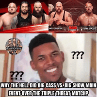 I remember I was really confused when I was in the arena last night because it said the triple threat match was up next at like 10 o'clock, and I was lost af. But maybe it's because they thought with Roman going over that it would send the majority of the crowd home unhappy? I'm not too sure, but the triple threat match was fucking awesome 🤘🔥 I was so fucking happy when Braun came out 😂 kevinowens chrisjericho romanreigns braunstrowman sethrollins ajstyles deanambrose randyorton braywyatt jindermahal baroncorbin bigshow samoajoe shinsukenakamura samizayn johncena sashabanks brocklesnar bayley alexabliss themiz finnbalor kurtangle bigcass wwememes wwememe wwefunny wrestlingmemes wweraw wwesmackdown: 17  BIG SHOw  BIG CASS  TONIGHT  @WNEMEMESON  277  WHY THE HELL DID BIG CASS VS BIG SHOW MAIN  EVENT OVERTHE TRIPLE THREATI MATCH? I remember I was really confused when I was in the arena last night because it said the triple threat match was up next at like 10 o'clock, and I was lost af. But maybe it's because they thought with Roman going over that it would send the majority of the crowd home unhappy? I'm not too sure, but the triple threat match was fucking awesome 🤘🔥 I was so fucking happy when Braun came out 😂 kevinowens chrisjericho romanreigns braunstrowman sethrollins ajstyles deanambrose randyorton braywyatt jindermahal baroncorbin bigshow samoajoe shinsukenakamura samizayn johncena sashabanks brocklesnar bayley alexabliss themiz finnbalor kurtangle bigcass wwememes wwememe wwefunny wrestlingmemes wweraw wwesmackdown