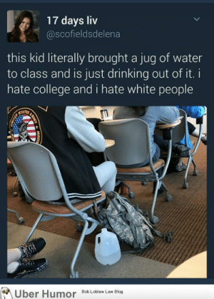 College, Drinking, and Tumblr: 17 days liv  @scofieldsdelena  this kid literally brought a jug of water  to class and is just drinking out of it.i  hate college and i hate white people  of  Bob Loblaw Law Blog failnation:  Water is racist now?!