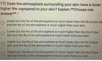 Choose One, Water, and Answer: 17)  Does the atmosphere surrounding your skin have a lower  higher Ww compared to your skin? Explain **Choose one  answer***  Lower b/c the Ws of the atmosphere is much lower than the Ws of your sk  and the Wp of the atmosphere is much higher than your skin.  Lower b/c the ws of the atmosphere is much higher than the ws of your  skin but the Wp of the atmosphere is much lower than your skin.  Higher b/c the Ws of the atmosphere is much lower than the ys of your  skin and the p of the atmosphere is much higher than your skin.  Higher b/c the Ws of the atmosphere is much higher than the Ws of your  skin but the Wp of the atmosphere is much lower than your skin.