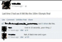 Memes, 🤖, and Olympic: 17 hours ago  Last time I had sex it felt like the 100m Olympic final  Like Comment Unfolow post Share  and 5 others ike this.  over in 10 seconds...poor thing  17 hours ago Like 4  Nah, 8 black men and a gun  17 hours ago Like 23
