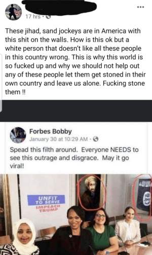 Is it even worth it telling him it's photoshopped?: 17 hrs  These jihad, sand jockeys are in America with  this shit on the walls. How is this ok but a  white person that doesn't like all these people  in this country wrong. This is why this world is  so fucked up and why we should not help out  any of these people let them get stoned in their  own country and leave us alone. Fucking stone  them !  Forbes Bobby  TRUMP January 30 at 10:29 AM · O  Spead this filth around. Everyone NEEDS to  see this outrage and disgrace. May it go  viral!  UNFIT  TO SERVE  IMPEACH  TRUMP  Jown Is it even worth it telling him it's photoshopped?