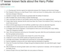 "Dumbledore, Facts, and Family: 17 lesser known facts about the Harry Potter  universe  Posted on Septimler 12 2014  1. J. K. Rowling said, that she regrets the relationship between Ron Weasley and Hermione Granger  2. Ron Weasley's Patronus is a Jack Russel Terrier, which are known for chasing otters, which animal is  Hermione Grangers Patronus.  3. Azkaban no longer uses Dementors as guardians after the defeat of Voldemort.  4. After the Battle Harry lost the ability to speak Parseltounge.  5. Harry would take his family to visit Dudley's family when they were in the neighbourhood  6. Snape hates Neville, because Neville could have been the Chosen One instead of Harry, meaning Lily  would have survived.  7. Minerva McGonagall played on the Gryffindor quidditch team while she attended Hogwarts.  8, Voldemort cannot love because he was concieved under the effect of a love potion.  9, lfa Muggle came across Hogwarts, it would appear to them as an old building with a sign reading  ""Keep out Dangerous building  10. Harry, Ron and Hermione were all put on Chocolate Frog cards. Both Ron and Dumbledore consider  this their greatest achievements.  11. Hedwig was the first cast member to be chosen for a role in the movies.  12. Voldemorts curse on the DADA position at Hogwarts has been lifted.  13, Umbridge was arrested, interrogated and imprisoned for crimes against Muggleborns,  14. Neville Longbottom worked as an Auror before teaching Herbology at Hogwarts,  15. When the Trio enter the Ministry of Magic through the telephone booth, the code 62442 spells magic  on a phone.  16. After the Battle the remaining Death eaters were killed or imprisoned in Azkaban, with the exception of  the Malfoy family.  17. Severus Snape is the only Death Eater who can produce a Patronus. ••••••• two more weeks till this school term finishes!"
