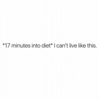 for REALLLL: *17 minutes into diet* I can't live like this. for REALLLL