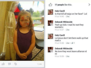 Jesus, Lol, and Love: 17 people like this.  Halz Cavill  Is that kill all taigs on her face? Lol  Fri at 14:46Like  KAT  Deborah Whiteside  Yeah gs kids r mad its wat they  wanted x  Fri at 15:27 Like  Halz Cavill  Lol jesus don't let them walk up that  road x  Like  Fri at 15:28  Deborah Whiteside  No love they wont leave alliance rd  XX  Fri at 15:29 Like  1 Like Its what the kid wanted. (Btw taigs is another word for catholics)