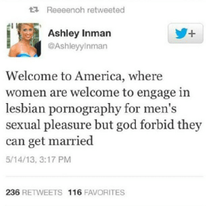 heather-and-her-harem:  ^^^^^^^THIS NEEDS TO HAVE IT'S OWN BILLBOARD : 17 Reeeenoh retweeted  Ashley Inman  @Ashleyylnman  +,  Welcome to America, where  women are welcome to engage in  lesbian pornography for men's  sexual pleasure but god forbid they  can get married  5/14/13, 3:17 PM  236 RETWEETS 116 FAVORITES heather-and-her-harem:  ^^^^^^^THIS NEEDS TO HAVE IT'S OWN BILLBOARD