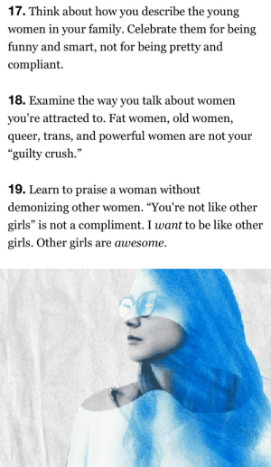 """Be Like, Crush, and Family: 17. Think about how you describe the young  women in your family. Celebrate them for being  funny and smart, not for being pretty and  compliant  18. Examine the way you talk about women  you're attracted to. Fat women, old women,  queer, trans, and powerful women are not your  """"guilty crush.""""  19. Learn to praise a woman without  demonizing other women. """"You're not like other  girls"""" is not a compliment. I want to be like other  girls. Other girls are awesome"""