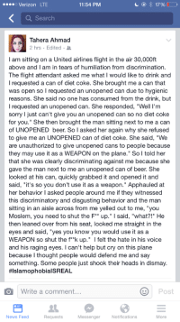 """Beer, Crying, and Dieting: 17%  Verizon LTE  11:54 PM  Search  Tahera Ahmad  2 hrs. Edited  am sitting on a United airlines flight in the air 30,000ft  above and I am in tears of humiliation from discrimination.  The flight attendant asked me what I would like to drink and  I requested a can of diet Coke. She brought me a can that  was open so l requested an unopened can due to hygienic  reasons. She said no one has consumed from the drink, but  l requested an unopened can. She responded, """"Well I'm  sorry l just can't give you an unopened can so no diet coke  for you."""" She then brought the man sitting next to me a can  of UNOPENED beer. So I asked her again why she refused  to give me an UNOPENED can of diet coke. She said, """"We  are unauthorized to give unopened cans to people because  they may use it as a WEAPON on the plane."""" So I told her  that she was clearly discriminating against me because she  gave the man next to me an unopened can of beer. She  looked at his can, quickly grabbed it and opened it and  said, """"it's so you don't use it  as a weapon."""" Apphauled at  her behavior l asked people around me if they witnessed  this discriminatory and disgusting behavior and the man  sitting in an aisle across from me yelled out to me, you  Moslem, you need to shut the F** up."""" l said, """"what?!"""" He  then leaned over from his seat, looked me straight in the  eyes and said, """"yes you know you would use it as a  WEAPON so shut the f**k up  I felt the hate in his voice  and his raging eyes. can't help but cry on this plane  because I thought people would defend me and say  something. Some people just shook their heads in dismay.  HIslamophobialSREAL.  Write a comment  Post  News Feed  Requests  Messenger  Notifications  More This is so disgusting"""