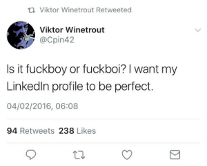 viktor: 17 Viktor Winetrout Retweeted  Viktor Winetrout  @Cpin42  Is it fuckboy or fuckboi? I want my  Linkedin profile to be perfect.  04/02/2016, 06:08  94 Retweets 238 Likes