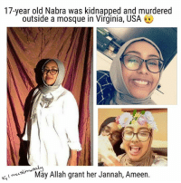 "Being Alone, Baseball, and Beautiful: 17-year old Nabra was kidnapped and murdered  outside a mosque in Virginia, USA  muslim d  Allah grant her Jannah, Ameen.  May I ic, ""I was given permission to release her name, photo and details from a close family friend- Beautiful Nabra Allah yr7amha. Just heard of the tragedy that happened last night near ADAMS Center. She said that a group of girls were walking back from grabbing food during Qiyam time. A car pulled up, an altercation took place (the nature of which is still unknown) and then the man came out with a baseball bat swinging at the girls. Nabra fell before she was struck and assaulted, and was left behind. She then went missing (presumably kidnapped-moved by the suspect) and was found dead this afternoon. This is what the world has come to. In these blessed nights of this month, we are being tested beyond imagine. May Allah grant her jannah and make this unbelievable tragedy easier on her family. No words. إنَّا لله وإنا اليه راجعون 💔 "" - Isra Chaker (Facebook) . Islamophobic attacks like this are becoming more and more common. Just in the past day or two you've had this incident in Virginia USA, you've had the attacks on Muslims in London last night with the van, and you had acid thrown on 2 brothers after Tarawih last night in London too. There has been wuite a few acid attacks on muslims recently that I've hesrd about. Be vigilant and stay safe. . I would advise sisters especially to not be out late and alone, even if it's for tarawih. It's better for you to pray at home and especially in these circumstances. These people are cowards and most of the time only attack women. But if you really have to go then go with a male guardian whether it's husband, brother, father or someone, especially not at night during Tarawih time. . May Allah grant Jannatul firdaws to all those who've lost their lives in these recent incidents, Ameen."