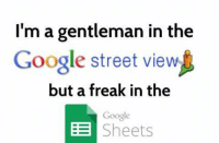 -X: I'm a gentleman in the  Google street viewl  but a freak in the  Google  BE  Sheets -X