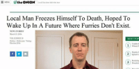 Local Man: E MENU  the ONION  Local Man done did it ths time  Local Man Freezes Himself To Death, Hoped To  Wake Up In A Future Where Furries Don't Exist.  NEWS IN BRIEF  March 15, 2016  MOST POP  VOL 52 ISSUE 10  Politics Politicians Voting  Election 2016  Toddler  Whole P  Popular  Spinal Co  Bookshop  Donation