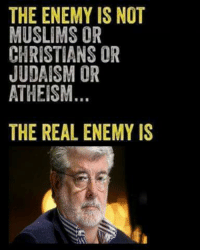 Anti Muslim: THE ENEMY IS NOT  MUSLIMS OR  CHRISTIANS OR  JUDAISM OR  ATHEISM.  THE REAL ENEMY IS