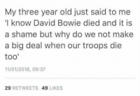"My three year old just said to me  ""I know David Bowie died and it is  a shame but why do we not make  a big deal when our troops die  too  11/01/2016, 09:37  29  RETWEETS  49  LIKES Your daily ""things that never happened"" -Jayhawker"