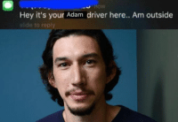 adam: Hey it's your Adam driver here.. Am outside  slide to reply