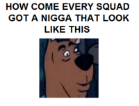 This is a meme I made but it would make a good template for shitpost bot 5000 tbh: HOW COME EVERY SQUAD  GOT A NIGGA THAT LOOK  LIKE THIS This is a meme I made but it would make a good template for shitpost bot 5000 tbh
