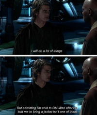 obi wan: I will do a lot of things  But admitting lm cold to Obi-Wan after he  told me to bring a jacket isn't one of them