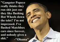 """Gangster Popeye  really thinks the  run shit just cuz  they like flushing  Hot Wheels down  the tolet? I'm not  impressed. I've  flushed Matchbox  cars since forever  and nobody gives a  shit.  ""Obama"