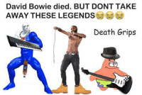 David Bowie died. BUT DONT TAKE  AWAY THESE LEGENDS  Death Grips