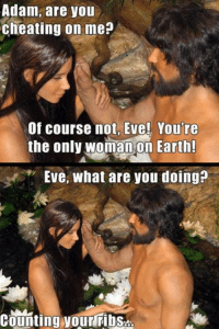 Shared from Catholic Memes: Adam, are you  cheating on me?  Of course not Eve! You're  the only woman on Earth!  Eve, what are you doing?  Counting yourribs Shared from Catholic Memes