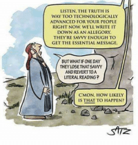 Shared from Kissing Fish: LISTEN, THE TRUTH IS  WAY TOO TECHNOLOGICALLY  ADVANCED FOR YOUR PEOPLE  RIGHT NOW, WELL WRITE IT  DOWN AS AN ALLEGORY  THEY'RE SAVVY ENOUGH TO  GET THE ESSENTIAL MESSAGE  BUT WHAT IFONEDAY  THEY LOSETHAT SAYVY  ANDREVERTTOA  LITERAL READING?  CMON, How LIKELY  IS THAT TO HAPPEN? Shared from Kissing Fish