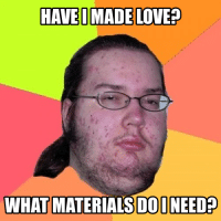 Nerds these days.. ~A: HAVE MADE LOVE  WHAT MATERIALS DO INEED Nerds these days.. ~A