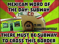 Mexican Word of the Day: Subway (Like/Share/Comment): MEXICAN WORD OF  THE DAY: SUBWAY  FB.COM/  RAWA  MEXICAN WORIOFTHEDAY  THERE MUST BE SUBWAY  TO CROSS THIS BORDER Mexican Word of the Day: Subway (Like/Share/Comment)