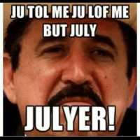 Mexican Meme: TUTOLMEJUILOFME  BUT JULY  ULYER!