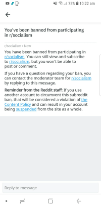 R Socialism: : 175% 10:22 am  You've been banned from participating  in r/socialism  r/socialism Now  You have been banned from participating in  r/socialism. You can still view and subscribe  to r/socialism, but you won't be able to  post or comment.  If you have a question regarding your ban, you  can contact the moderator team for r/socialism  by replying to this message.  Reminder from the Reddit staff: If you use  another account to circumvent this subreddit  ban, that will be considered a violation of the  Content Policy and can result in your account  being suspended from the site as a whole  Reply to message