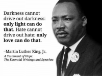 mlk: Darkness cannot  drive out darkness:  only light can do  that. Hate cannot  drive out hate: only  love can do that.  -Martin Luther King, Jr.  A Testament of Hope:  The Essential Writings and Speeches