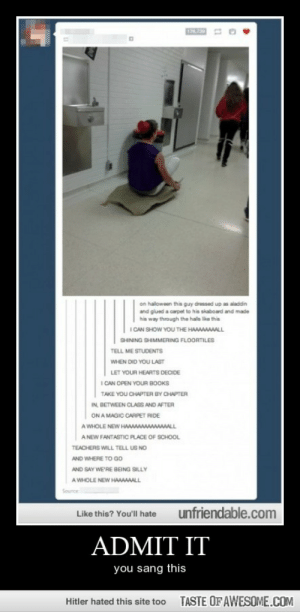 Admit Ithttp://omg-humor.tumblr.com: 176,730  on haloween this guy dressed up as aladdin  and giued a carpet to his skaboard and made  his way through the hals like this  I CAN SHOW YOU THE HAAAAAAAALL  SHINING SHIMMERING FLOORTILES  TELL ME STUDENTS  WHEN DID YOU LAST  LET YOUR HEARTS DECIDE  I CAN OPEN YOUR BOOKS  TAKE YOU CHAPTER BY CHAPTER  IN, BETWEEN CLASS AND AFTER  ON A MAGIC CARPET RIDE  A WHOLE NEW HAAAAAAAAAAAAAALL  A NEW FANTASTIC PLACE OF SCHOOL  TEACHERS WILL TELL US NO  AND WHERE TO Go  AND SAY WE'RE BEING SILLY  A WHOLE NEW HAAAAALL  Source  unfriendable.com  Like this? You'll hate  ADMIT IT  you sang this  TASTE OF AWESOME.COM  Hitler hated this site too Admit Ithttp://omg-humor.tumblr.com