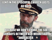 Thanks, Captain Obvious!: LENT IN THE EPISCOPALCHURCH LASTS  40 DAYS  BECAUSE WE DONT COUNT THE SIX  SUNDAYS BETWEEN ASH WEDNESDAY  AND EASTER Thanks, Captain Obvious!