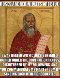 Club, Life, and Ted: ROSESARE RED, VIOLETS ARE BLUE.  SAINT  SPIRITUAL  LIFE  CHRISTIANS  MUST Now  BE CONDUC  TED  IWAS BEATEN WITH CLUBS BEHEADED  BURIED UNDER THE COVEROF DARKNESS  DISINTERRED BY MY FOLLOWERS. AND  YOU COMMEMORATE MY MARTYRDOM BY  SENDING EACH OTHER CHOCOLATES
