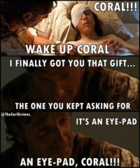 coral: CORAL!!!  WAKE UP CORAL  I FINALLY GOT YOU THAT GIFT  THE ONE YOU KEPT ASKING FOR  @The CarlGrimes  IT'S AN EYE-PAD  AN EYE PAD, CORAL!!!