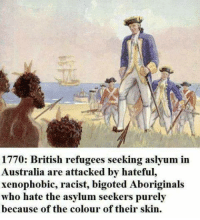 No, no, think of it!: 1770: British refugees seeking aslyum in  Australia are attacked by hateful,  xenophobic, racist, bigoted Aboriginals  who hate the asylum seekers purely  because of the colour of their skin. No, no, think of it!