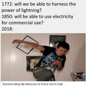 me_irl: 1772: will we be able to harness the  power of lightning?  1850: will be able to use electricity  for commercial use?  2018  God is Dlead  ed H  Electrocuting My Muscles to Force me to Dab me_irl