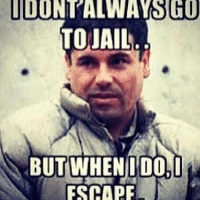 El Chapo, lol: GO  TO JAIL  BUT WHEN I DO, I  ESCAPE El Chapo, lol