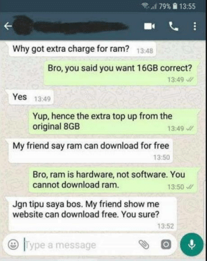 "Apparently hes from future: ""'179%  13:55  Why got extra charge for ram?  13:48  Bro, you said you want 16GB correct?  13:49  Yes 13:49  Yup, hence the extra top up from the  original 8GB  13:49  My friend say ram can download for free  13:50  Bro, ram is hardware, not software. You  cannot download ram.  13:50  Jgn tipu saya bos. My friend show me  website can download free. You sure?  13:52  0  Type a message Apparently hes from future"