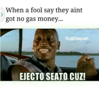 Daquan, Funny, and Lmao: When a fool say they aint  got no gas money...  IG:@Daquan  EJECTO SEATO, CUZ! Lmao one of my fav fast and  furious movies