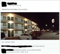 Dank, Dude, and Mobile: 17hours ago via iOS R  Started from the bottom now we here  Like Comment Share  nd 19 others like this,  Dude that's a motel 8...you're still at the bottom  17 hours ago via mobile Unlike 19 Started at the bottom and we still at the bottom.