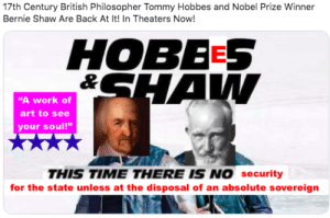 """Memes, Nobel Prize, and Reddit: 17th Century British Philosopher Tommy Hobbes and Nobel Prize Winner  Bernie Shaw Are Back At It! In Theaters Now!  HOBEES  &SHAW  """"A work of  art to see  your soul!""""  THIS TIME THERE IS NO security  for the state unless at the disposal of an absolute sovereign Kids, this is why you don't drink and make memes."""