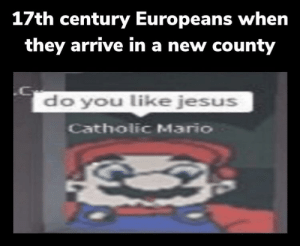 Mario is a firm believer in Jesus: 17th century Europeans when  they arrive in a new county  do you like jesus  Catholic Mario Mario is a firm believer in Jesus